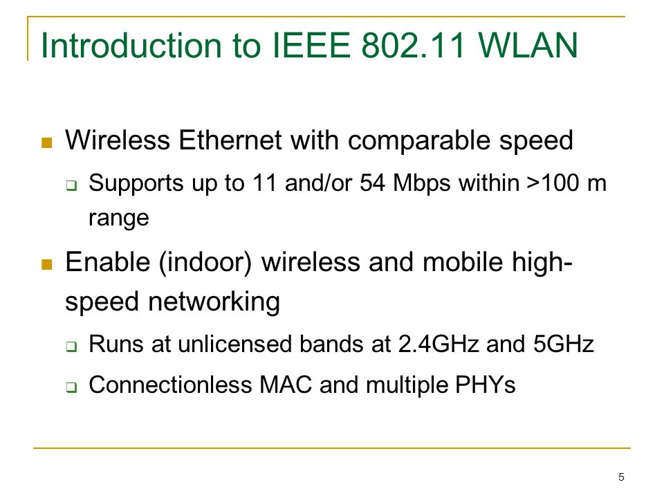 5 Introduction to IEEE 802.11 WLAN Wireless Ethernet with comparable speed  Supports up to 11 and/or 54 Mbps within >100 m range Enable (indoor) wireless and mobile high- speed networking  Runs at unlicensed bands at 2.4GHz and 5GHz  Connectionless MAC and multiple PHYs