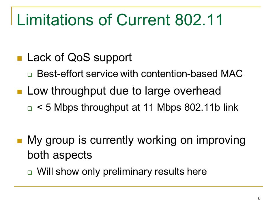 6 Limitations of Current 802.11 Lack of QoS support  Best-effort service with contention-based MAC Low throughput due to large overhead  < 5 Mbps th