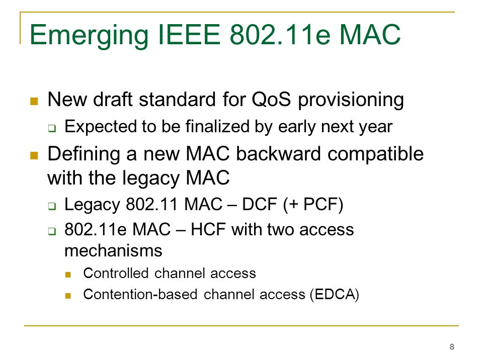 8 Emerging IEEE 802.11e MAC New draft standard for QoS provisioning  Expected to be finalized by early next year Defining a new MAC backward compatib
