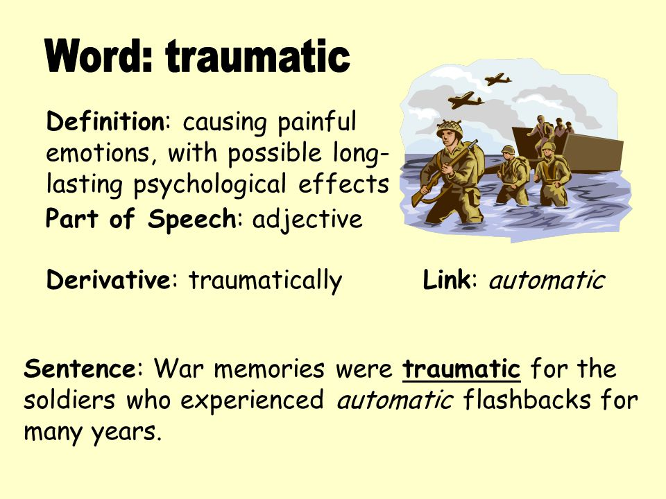 Definition: causing painful emotions, with possible long- lasting psychological effects Derivative: traumatically Sentence: War memories were traumati