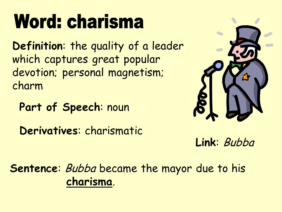 Definition: the quality of a leader which captures great popular devotion; personal magnetism; charm Derivatives: charismatic Sentence: Bubba became t