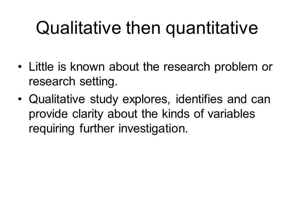 Qualitative then quantitative Little is known about the research problem or research setting. Qualitative study explores, identifies and can provide c