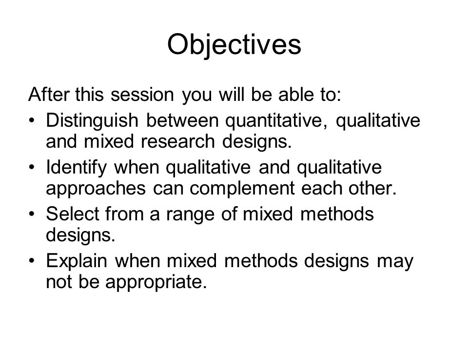 Objectives After this session you will be able to: Distinguish between quantitative, qualitative and mixed research designs. Identify when qualitative