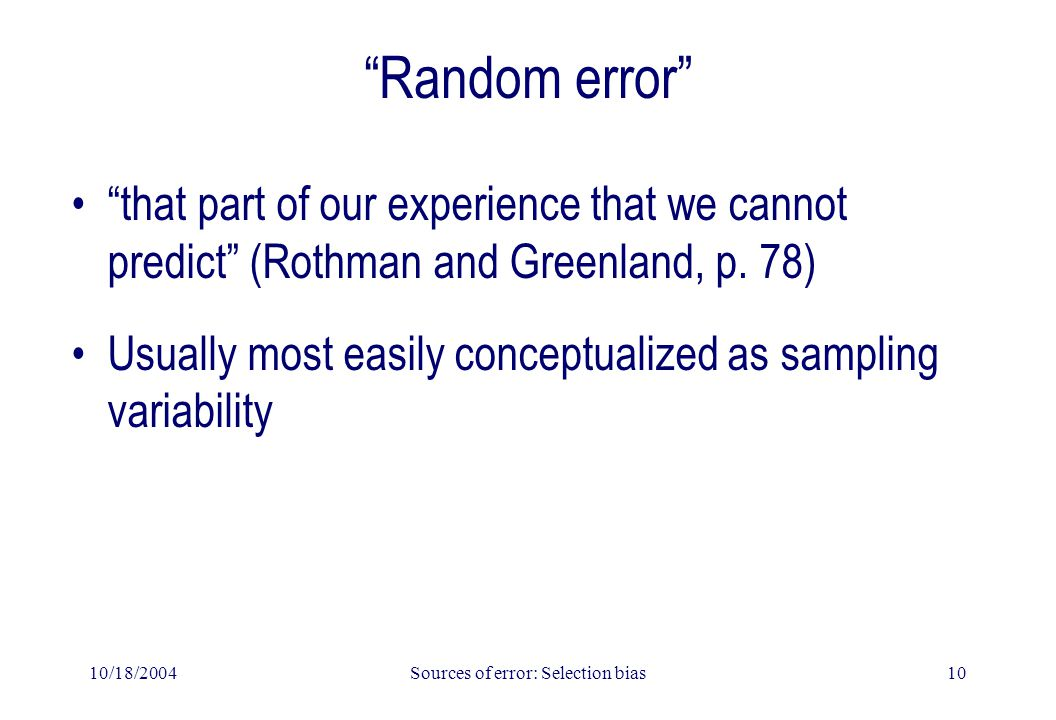 "10/18/2004Sources of error: Selection bias10 ""Random error"" ""that part of our experience that we cannot predict"" (Rothman and Greenland, p. 78) Usuall"