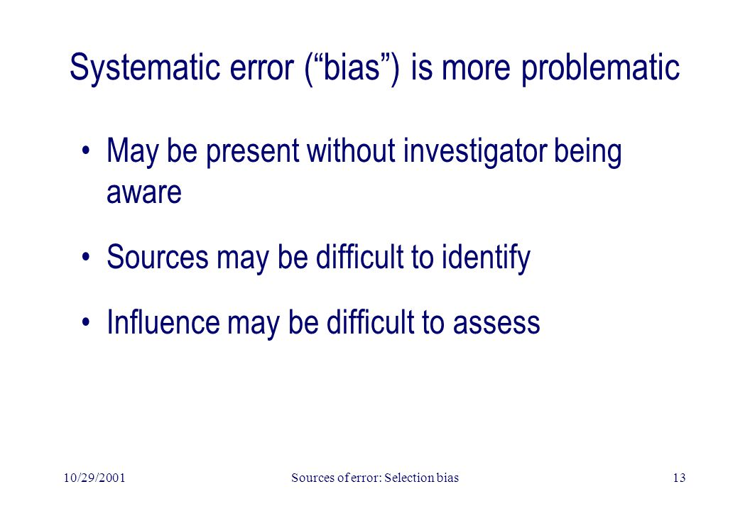 "10/29/2001Sources of error: Selection bias13 Systematic error (""bias"") is more problematic May be present without investigator being aware Sources may"
