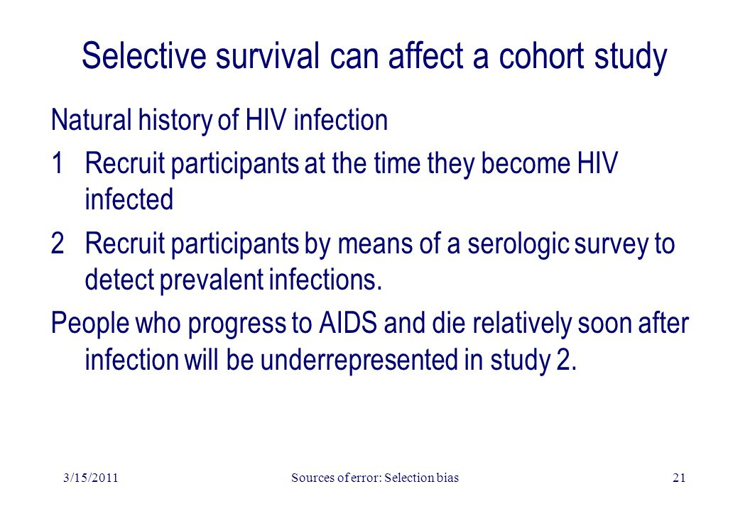 3/15/2011Sources of error: Selection bias21 Selective survival can affect a cohort study Natural history of HIV infection 1Recruit participants at the