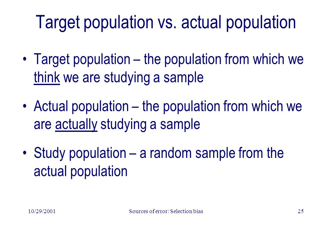 10/29/2001Sources of error: Selection bias25 Target population vs. actual population Target population – the population from which we think we are stu