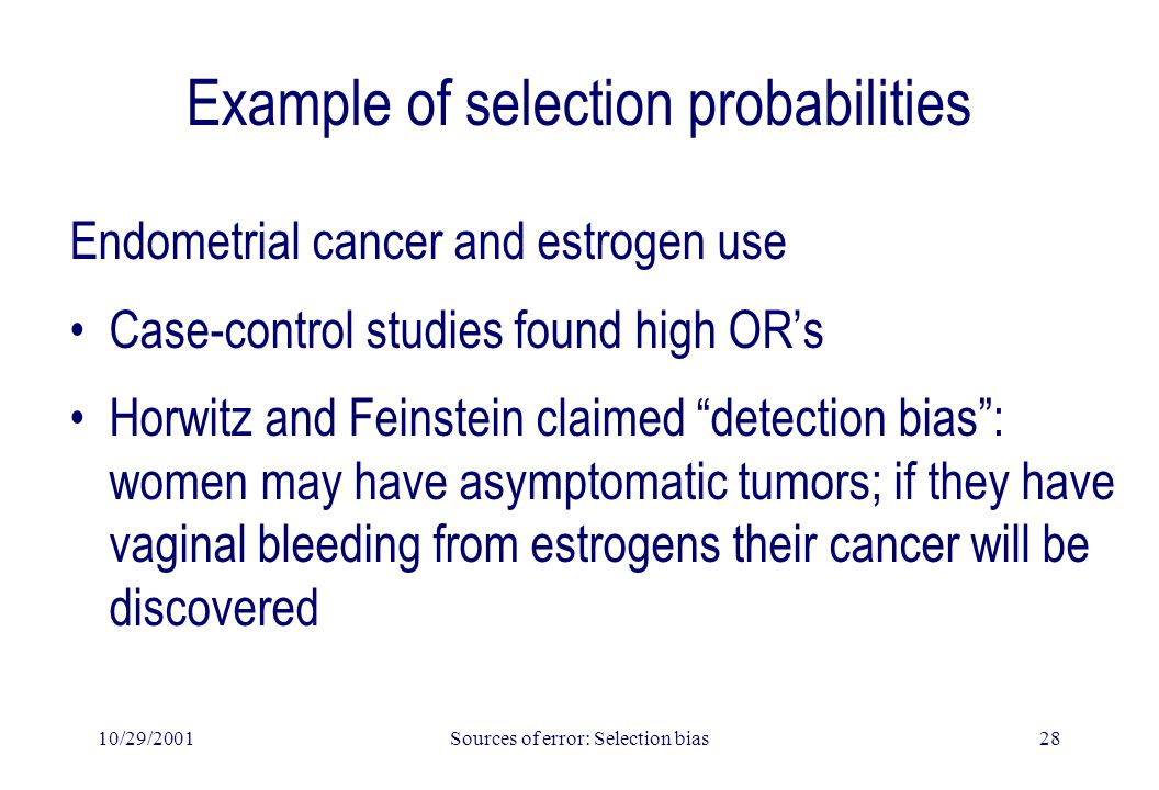 10/29/2001Sources of error: Selection bias28 Example of selection probabilities Endometrial cancer and estrogen use Case-control studies found high OR