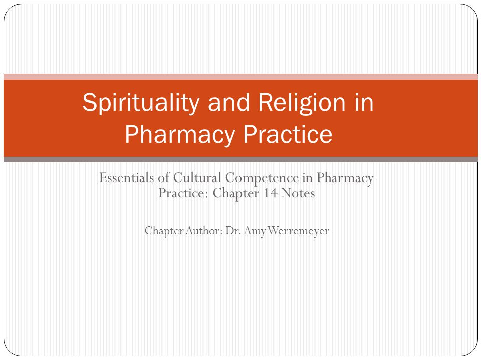 Essentials of Cultural Competence in Pharmacy Practice: Chapter 14 Notes Chapter Author: Dr. Amy Werremeyer Spirituality and Religion in Pharmacy Prac