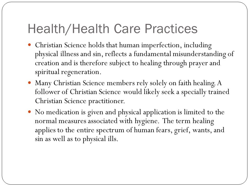 Health/Health Care Practices Christian Science holds that human imperfection, including physical illness and sin, reflects a fundamental misunderstanding of creation and is therefore subject to healing through prayer and spiritual regeneration.
