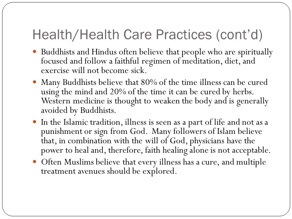 Health/Health Care Practices (cont'd) Buddhists and Hindus often believe that people who are spiritually focused and follow a faithful regimen of meditation, diet, and exercise will not become sick.