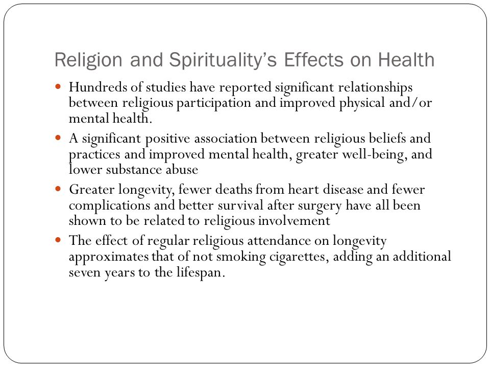 Religion and Spirituality's Effects on Health Hundreds of studies have reported significant relationships between religious participation and improved physical and/or mental health.