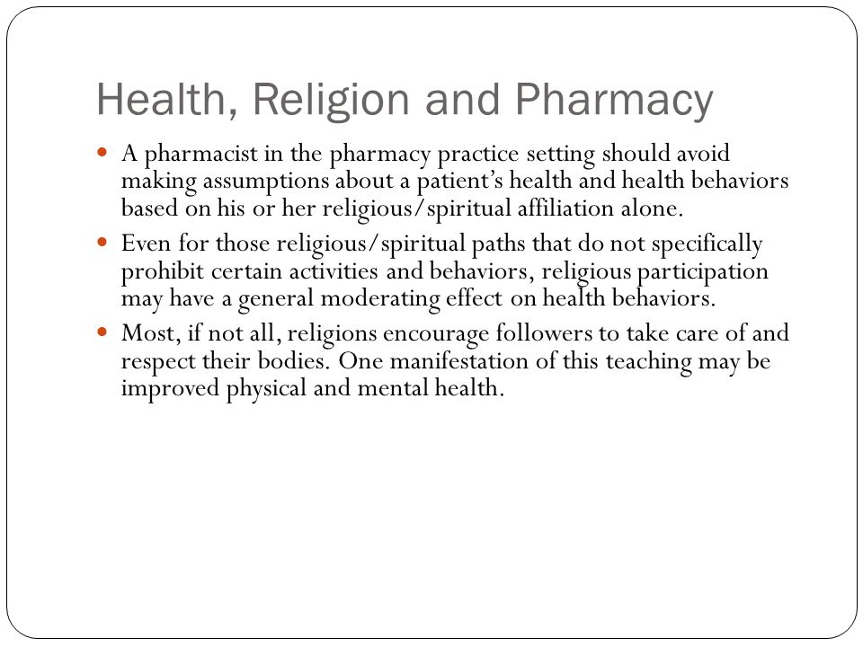 Health, Religion and Pharmacy A pharmacist in the pharmacy practice setting should avoid making assumptions about a patient's health and health behaviors based on his or her religious/spiritual affiliation alone.