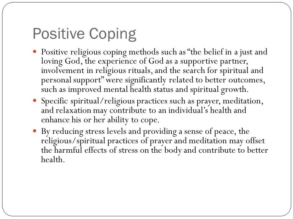 Positive Coping Positive religious coping methods such as the belief in a just and loving God, the experience of God as a supportive partner, involvement in religious rituals, and the search for spiritual and personal support were significantly related to better outcomes, such as improved mental health status and spiritual growth.