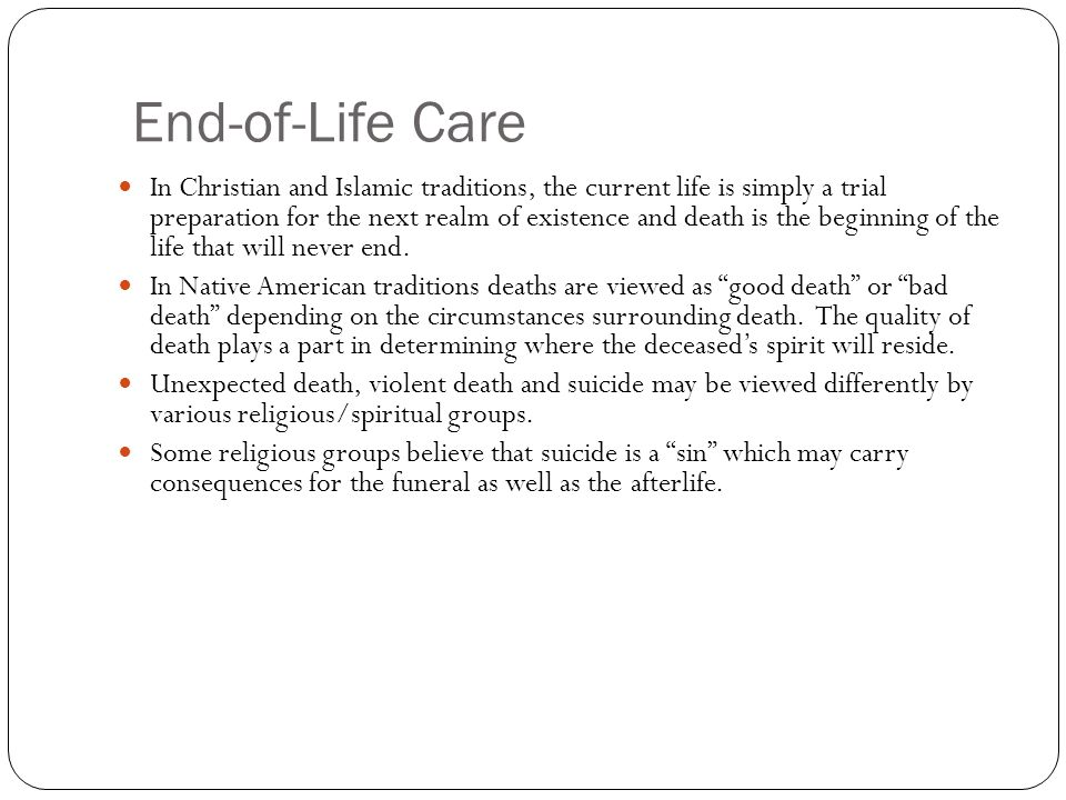 End-of-Life Care In Christian and Islamic traditions, the current life is simply a trial preparation for the next realm of existence and death is the beginning of the life that will never end.
