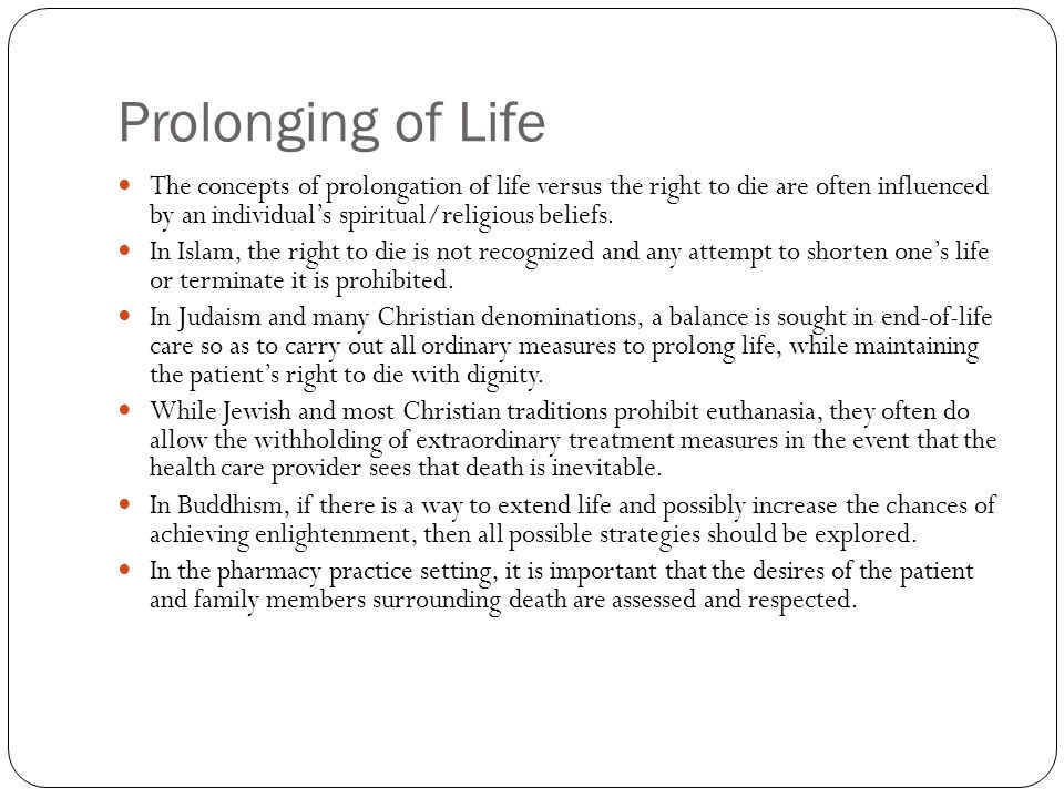 Prolonging of Life The concepts of prolongation of life versus the right to die are often influenced by an individual's spiritual/religious beliefs.