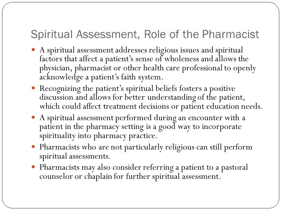 Spiritual Assessment, Role of the Pharmacist A spiritual assessment addresses religious issues and spiritual factors that affect a patient's sense of