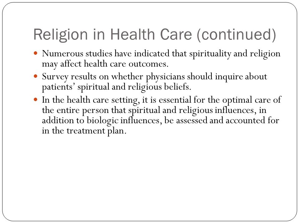 Religion in Health Care (continued) Numerous studies have indicated that spirituality and religion may affect health care outcomes. Survey results on