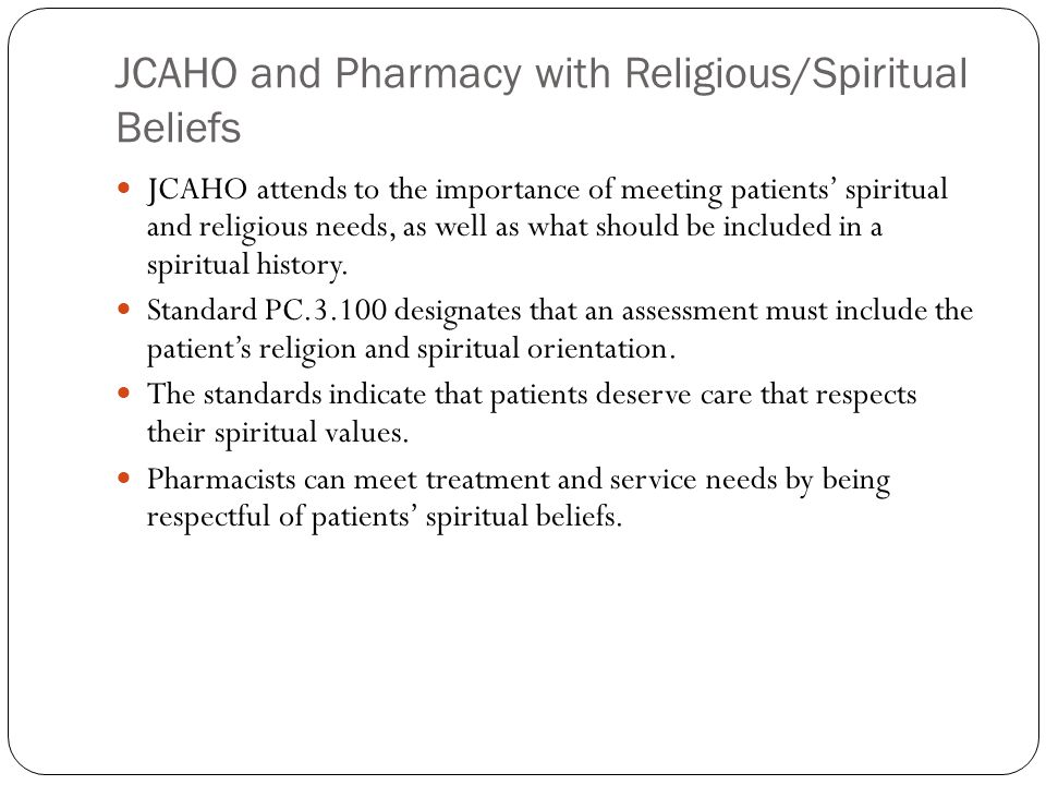 JCAHO and Pharmacy with Religious/Spiritual Beliefs JCAHO attends to the importance of meeting patients' spiritual and religious needs, as well as what should be included in a spiritual history.