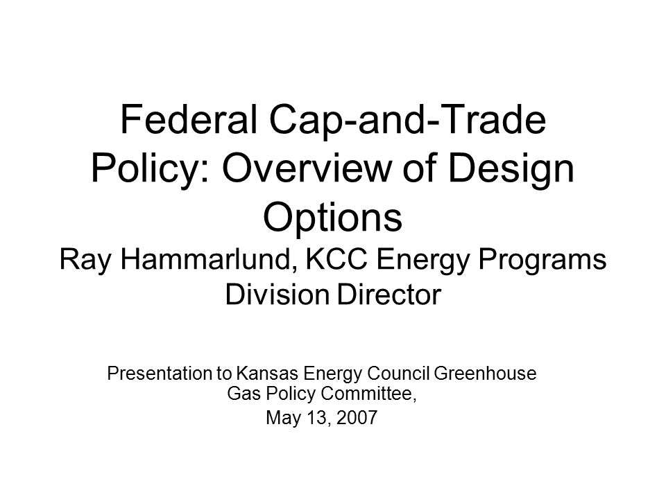 Federal Cap-and-Trade Policy: Overview of Design Options Ray Hammarlund, KCC Energy Programs Division Director Presentation to Kansas Energy Council Greenhouse Gas Policy Committee, May 13, 2007