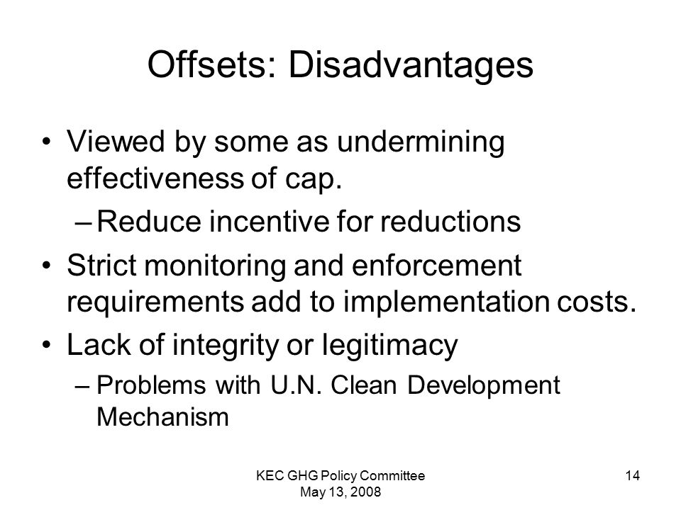 KEC GHG Policy Committee May 13, 2008 14 Offsets: Disadvantages Viewed by some as undermining effectiveness of cap.