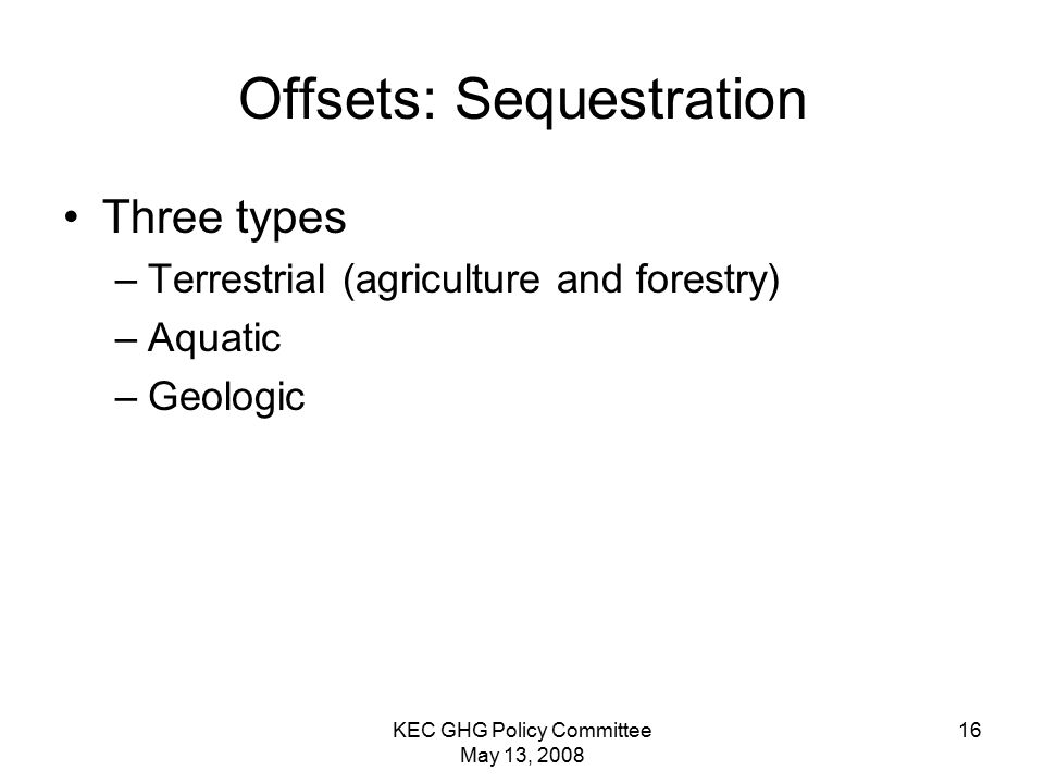 KEC GHG Policy Committee May 13, 2008 16 Offsets: Sequestration Three types –Terrestrial (agriculture and forestry) –Aquatic –Geologic