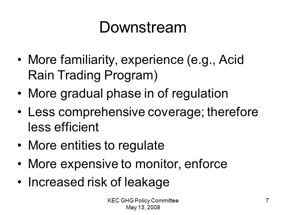 KEC GHG Policy Committee May 13, 2008 7 Downstream More familiarity, experience (e.g., Acid Rain Trading Program) More gradual phase in of regulation Less comprehensive coverage; therefore less efficient More entities to regulate More expensive to monitor, enforce Increased risk of leakage