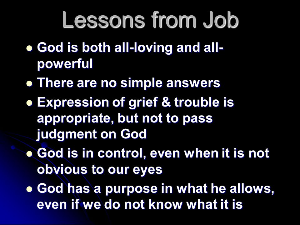 Lessons from Job God is both all-loving and all- powerful God is both all-loving and all- powerful There are no simple answers There are no simple answers Expression of grief & trouble is appropriate, but not to pass judgment on God Expression of grief & trouble is appropriate, but not to pass judgment on God God is in control, even when it is not obvious to our eyes God is in control, even when it is not obvious to our eyes God has a purpose in what he allows, even if we do not know what it is God has a purpose in what he allows, even if we do not know what it is