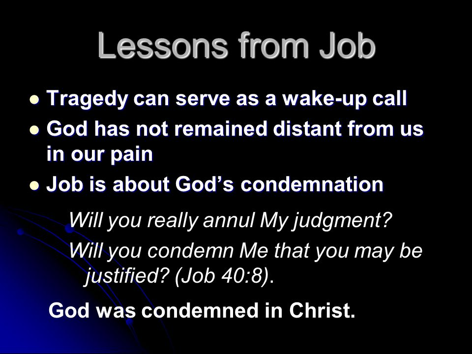 Lessons from Job Tragedy can serve as a wake-up call Tragedy can serve as a wake-up call God has not remained distant from us in our pain God has not remained distant from us in our pain Job is about God's condemnation Job is about God's condemnation Will you really annul My judgment.