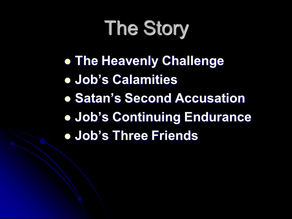 The Story The Heavenly Challenge The Heavenly Challenge Job's Calamities Job's Calamities Satan's Second Accusation Satan's Second Accusation Job's Continuing Endurance Job's Continuing Endurance Job's Three Friends Job's Three Friends