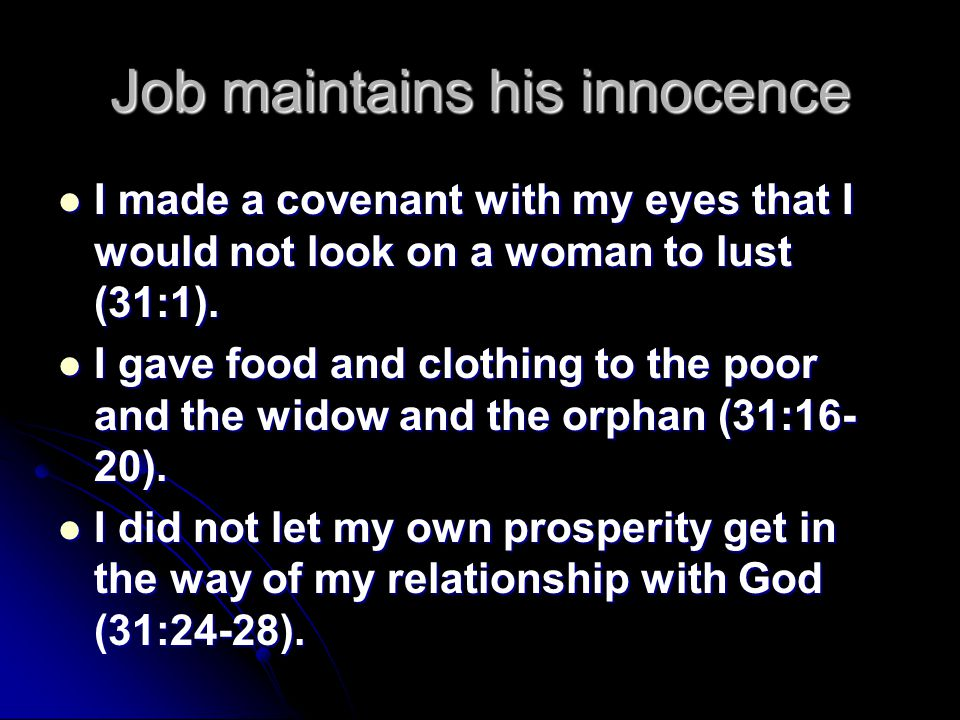 Job maintains his innocence I made a covenant with my eyes that I would not look on a woman to lust (31:1).