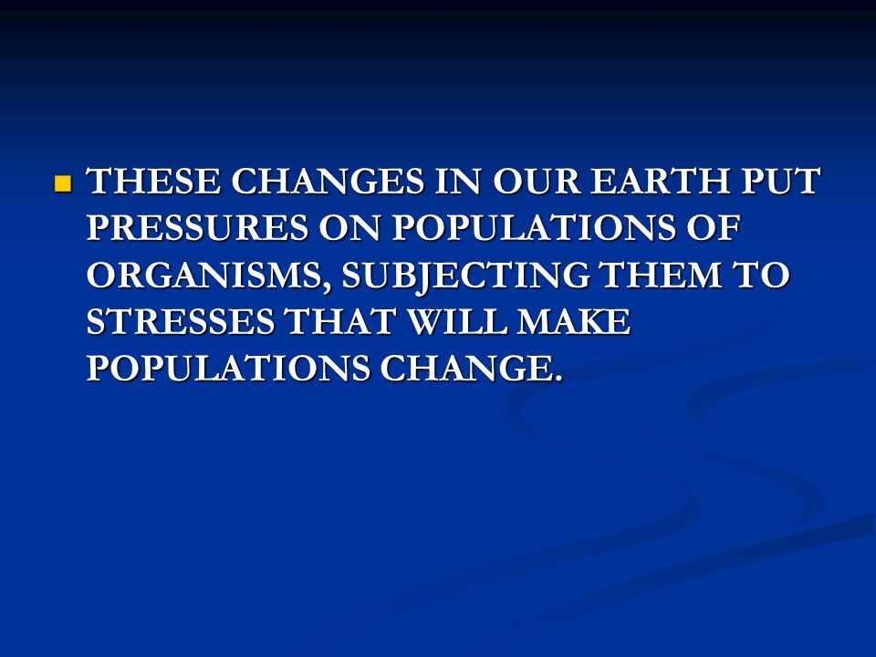 THESE CHANGES IN OUR EARTH PUT PRESSURES ON POPULATIONS OF ORGANISMS, SUBJECTING THEM TO STRESSES THAT WILL MAKE POPULATIONS CHANGE. THESE CHANGES IN