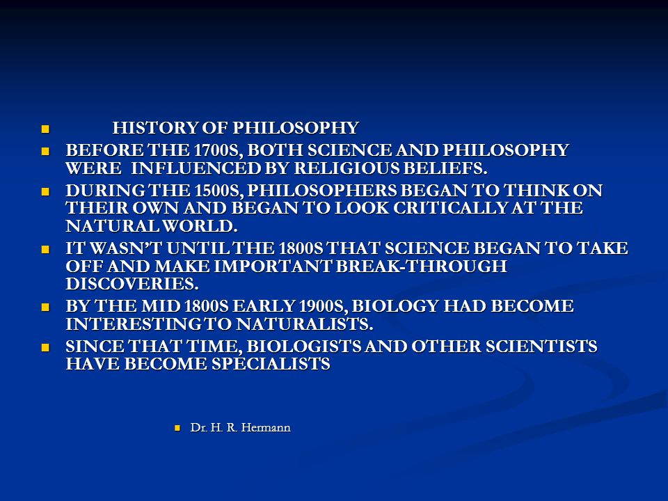 HISTORY OF PHILOSOPHY HISTORY OF PHILOSOPHY BEFORE THE 1700S, BOTH SCIENCE AND PHILOSOPHY WERE INFLUENCED BY RELIGIOUS BELIEFS. BEFORE THE 1700S, BOTH