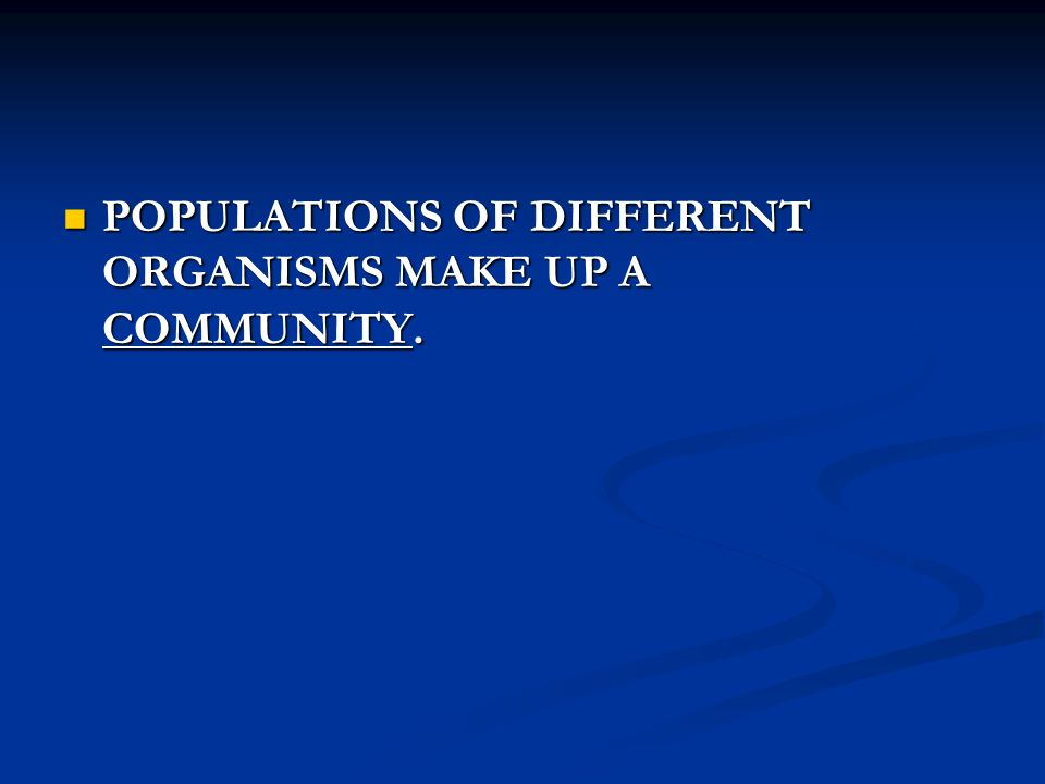 POPULATIONS OF DIFFERENT ORGANISMS MAKE UP A COMMUNITY. POPULATIONS OF DIFFERENT ORGANISMS MAKE UP A COMMUNITY.