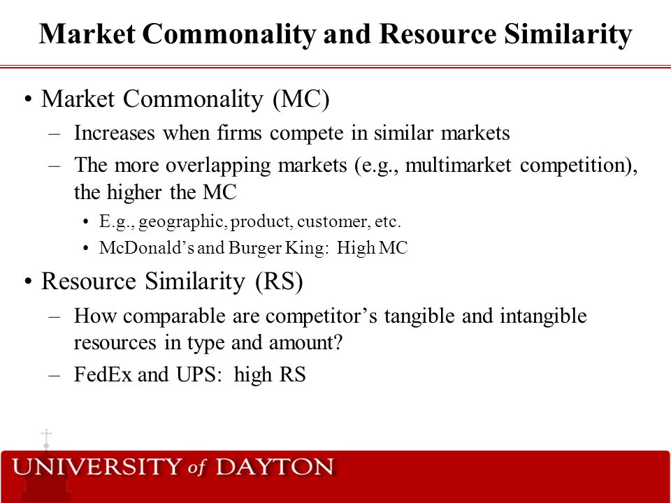 Market Commonality and Resource Similarity Market Commonality (MC) –Increases when firms compete in similar markets –The more overlapping markets (e.g
