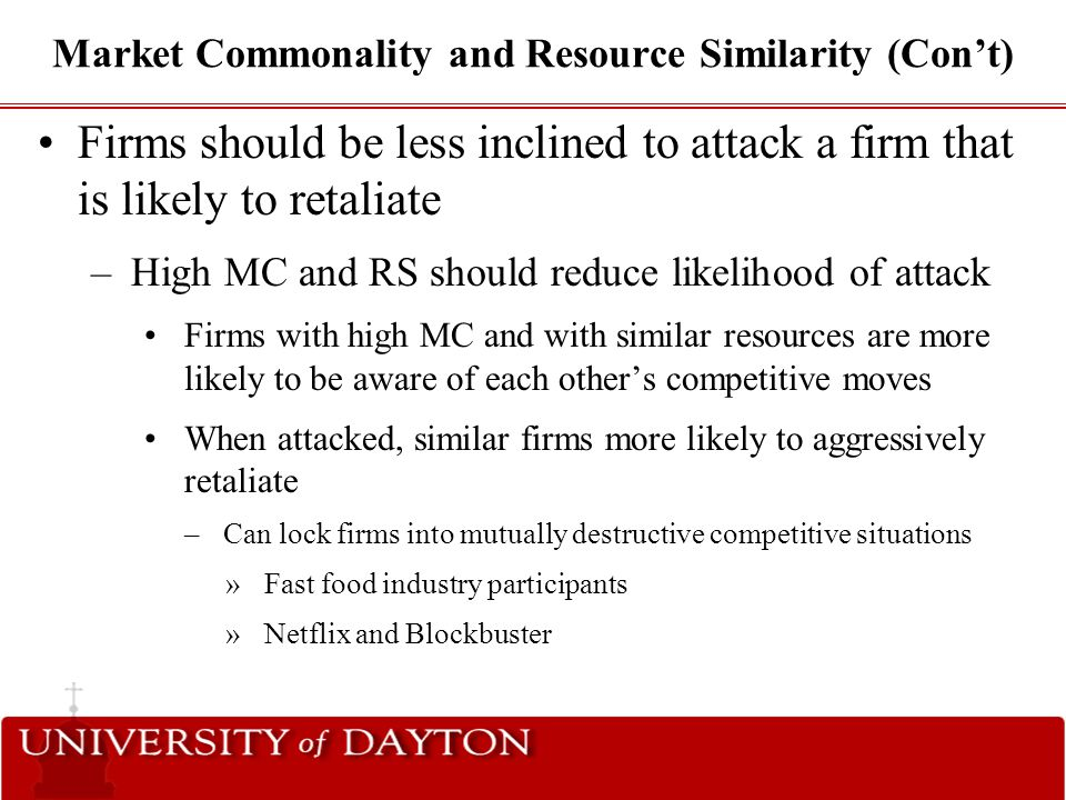 Market Commonality and Resource Similarity (Con't) Firms should be less inclined to attack a firm that is likely to retaliate –High MC and RS should r