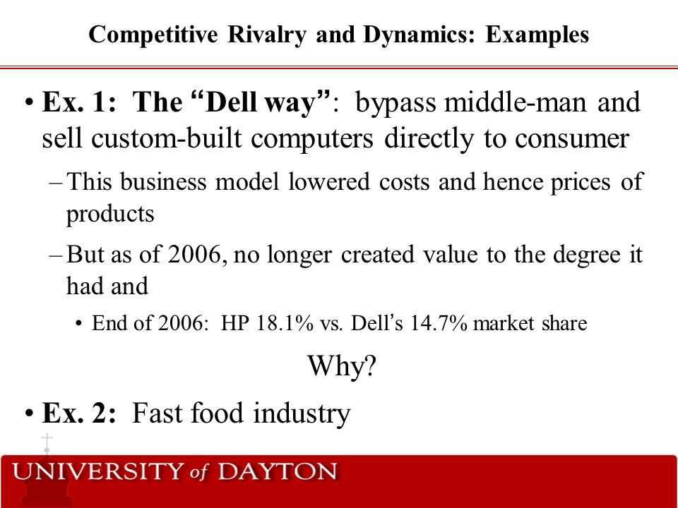 "Competitive Rivalry and Dynamics: Examples Ex. 1: The "" Dell way "" : bypass middle-man and sell custom-built computers directly to consumer –This busi"