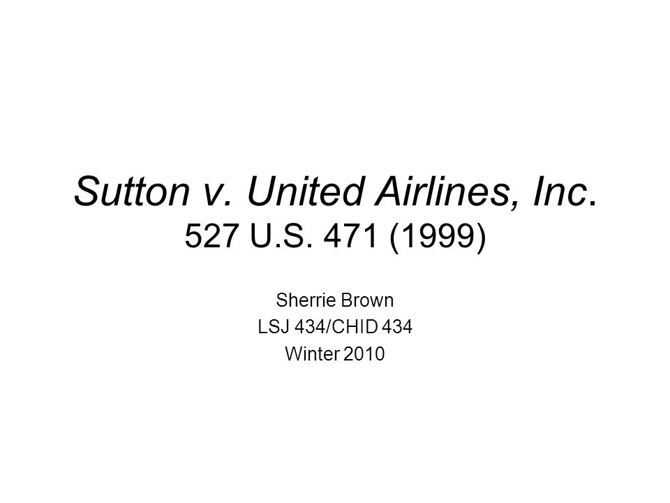 Sutton v. United Airlines, Inc. 527 U.S. 471 (1999) Sherrie Brown LSJ 434/CHID 434 Winter 2010