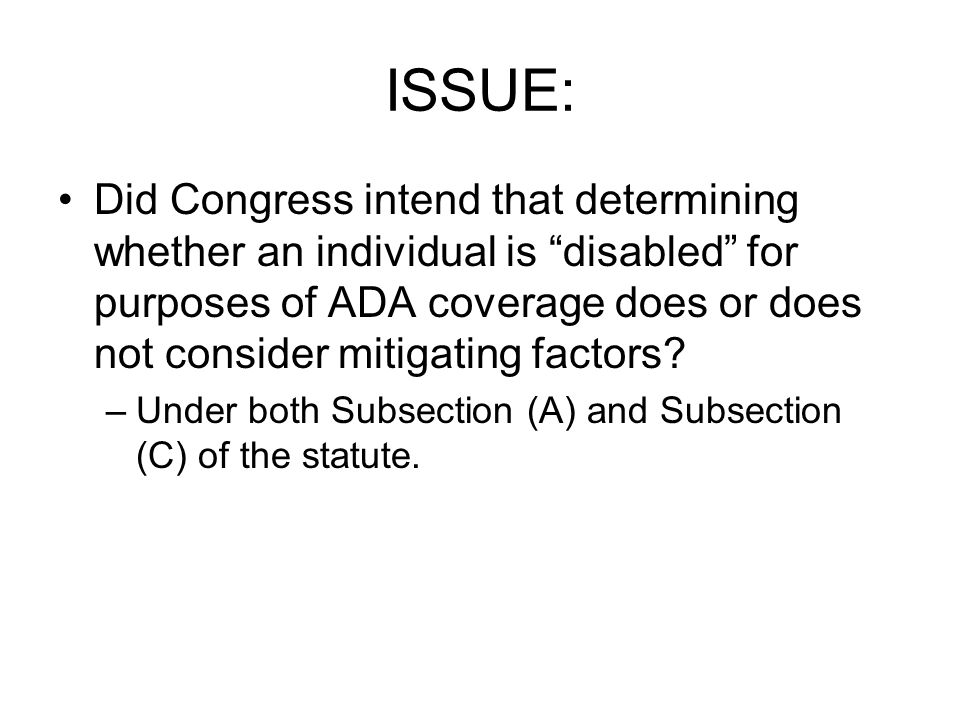 "ISSUE: Did Congress intend that determining whether an individual is ""disabled"" for purposes of ADA coverage does or does not consider mitigating fact"