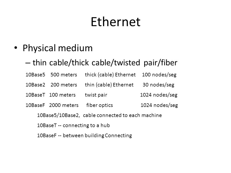 Ethernet Physical medium – thin cable/thick cable/twisted pair/fiber 10Base5 500 meters thick (cable) Ethernet 100 nodes/seg 10Base2 200 meters thin (cable) Ethernet 30 nodes/seg 10BaseT 100 meters twist pair 1024 nodes/seg 10BaseF 2000 meters fiber optics 1024 nodes/seg 10Base5/10Base2, cable connected to each machine 10BaseT -- connecting to a hub 10BaseF -- between building Connecting
