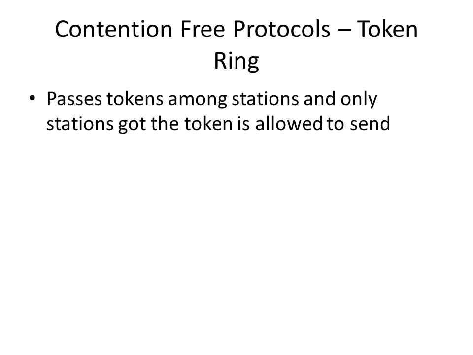 Contention Free Protocols – Token Ring Passes tokens among stations and only stations got the token is allowed to send