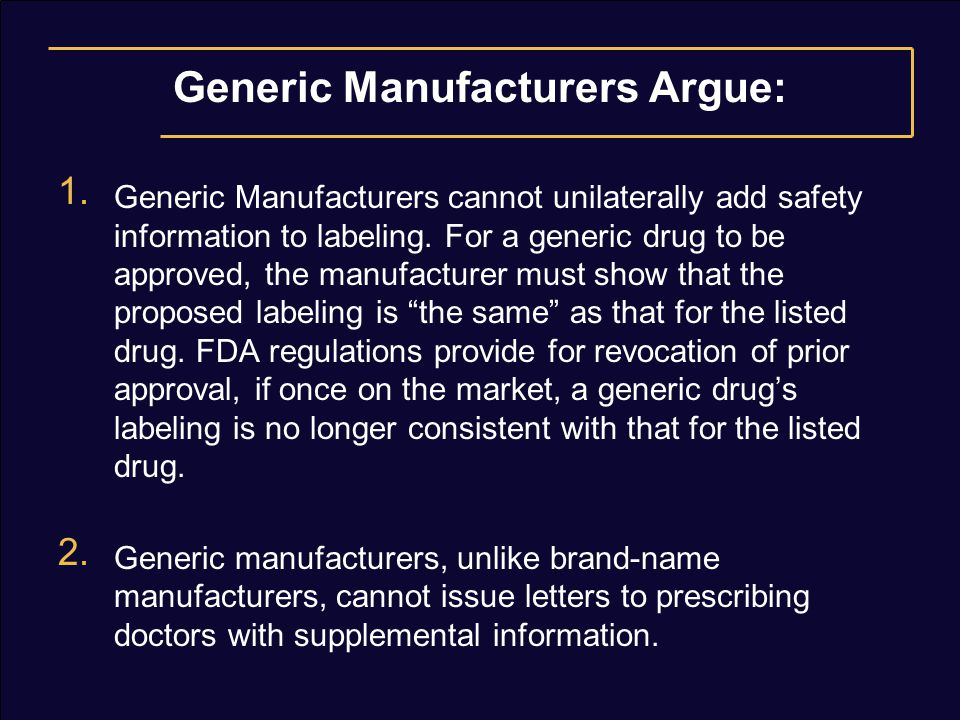 Generic Manufacturers Argue: 1. Generic Manufacturers cannot unilaterally add safety information to labeling. For a generic drug to be approved, the m