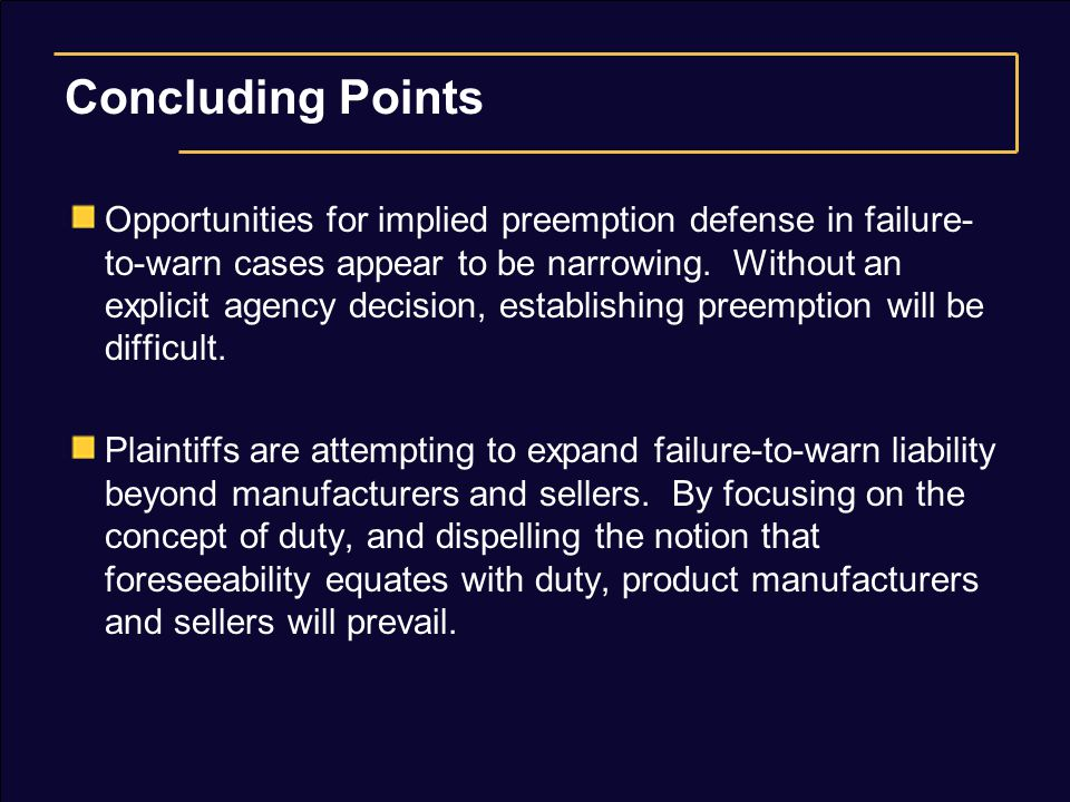 Concluding Points Opportunities for implied preemption defense in failure- to-warn cases appear to be narrowing. Without an explicit agency decision,