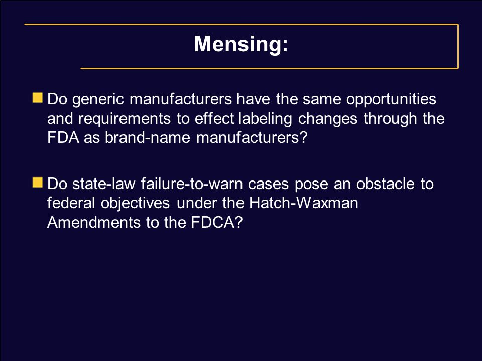 Mensing: Do generic manufacturers have the same opportunities and requirements to effect labeling changes through the FDA as brand-name manufacturers.