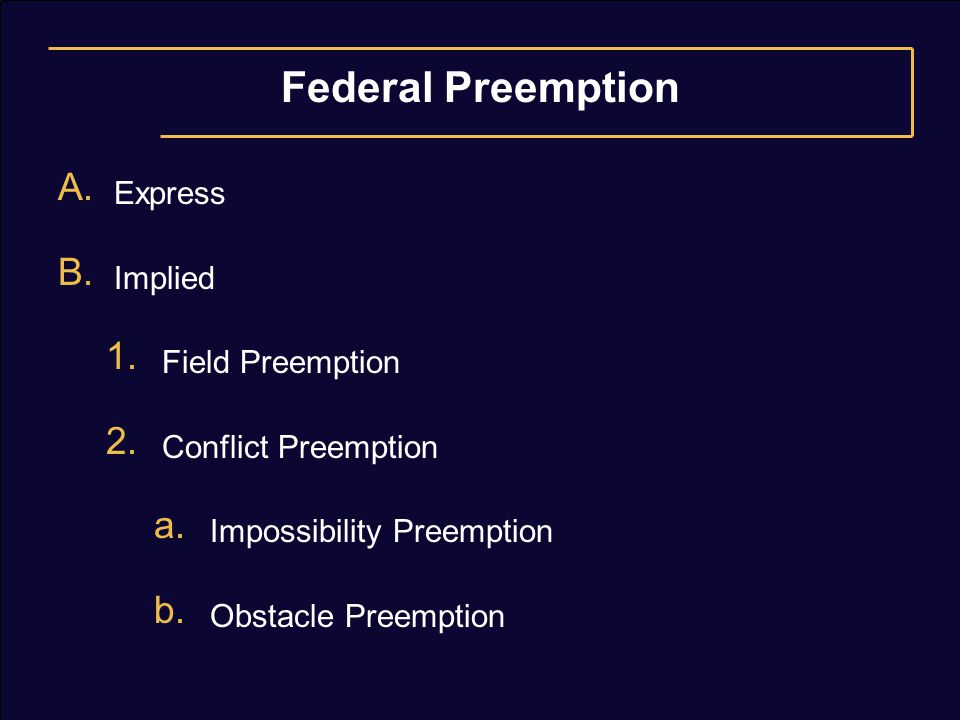 Federal Preemption A. Express B. Implied 1. Field Preemption 2. Conflict Preemption a. Impossibility Preemption b. Obstacle Preemption