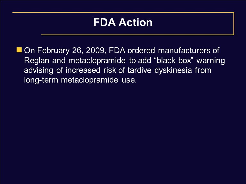 "FDA Action On February 26, 2009, FDA ordered manufacturers of Reglan and metaclopramide to add ""black box"" warning advising of increased risk of tardi"
