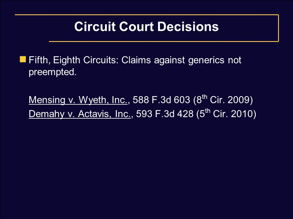 Circuit Court Decisions Fifth, Eighth Circuits: Claims against generics not preempted. Mensing v. Wyeth, Inc., 588 F.3d 603 (8 th Cir. 2009) Demahy v.
