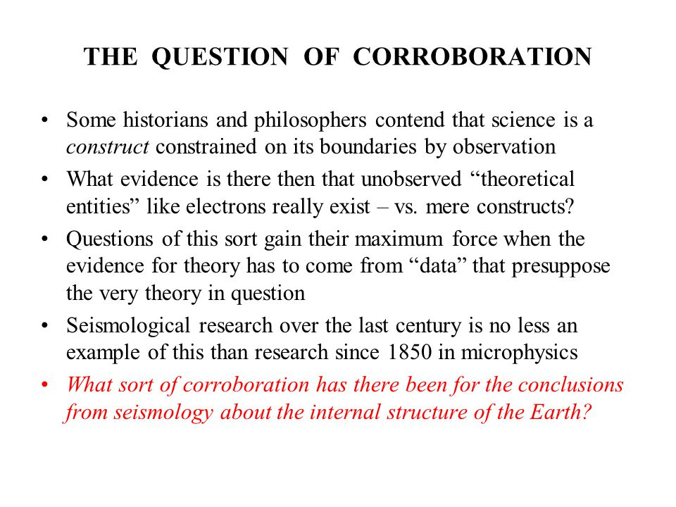 THE QUESTION OF CORROBORATION Some historians and philosophers contend that science is a construct constrained on its boundaries by observation What evidence is there then that unobserved theoretical entities like electrons really exist – vs.
