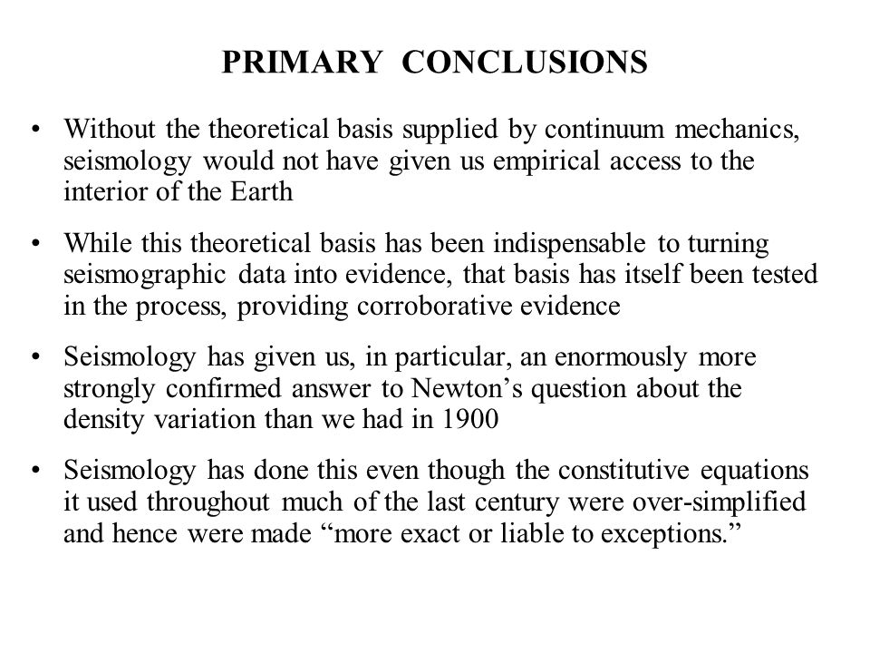 PRIMARY CONCLUSIONS Without the theoretical basis supplied by continuum mechanics, seismology would not have given us empirical access to the interior of the Earth While this theoretical basis has been indispensable to turning seismographic data into evidence, that basis has itself been tested in the process, providing corroborative evidence Seismology has given us, in particular, an enormously more strongly confirmed answer to Newton's question about the density variation than we had in 1900 Seismology has done this even though the constitutive equations it used throughout much of the last century were over-simplified and hence were made more exact or liable to exceptions.