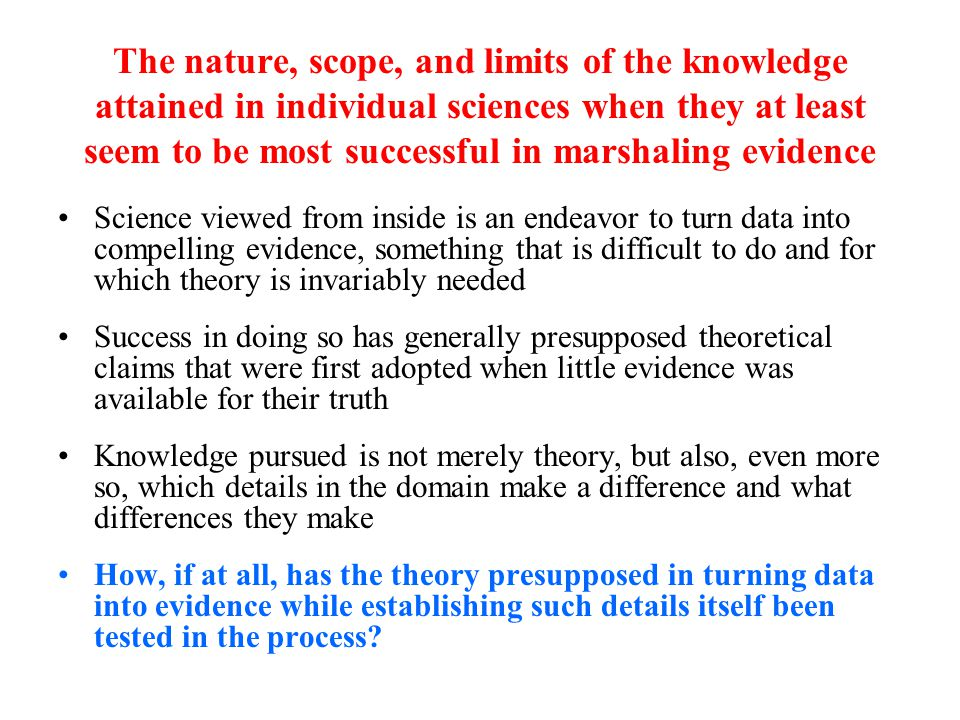 The nature, scope, and limits of the knowledge attained in individual sciences when they at least seem to be most successful in marshaling evidence Science viewed from inside is an endeavor to turn data into compelling evidence, something that is difficult to do and for which theory is invariably needed Success in doing so has generally presupposed theoretical claims that were first adopted when little evidence was available for their truth Knowledge pursued is not merely theory, but also, even more so, which details in the domain make a difference and what differences they make How, if at all, has the theory presupposed in turning data into evidence while establishing such details itself been tested in the process